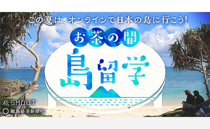 この夏は、オンラインで日本の島に行こう!「お茶の間 島留学」8月上旬に実施